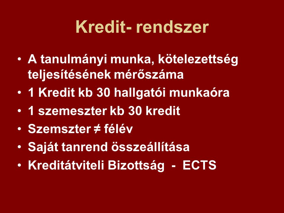 Kredit- rendszer A tanulmányi munka, kötelezettség teljesítésének mérőszáma. 1 Kredit kb 30 hallgatói munkaóra.