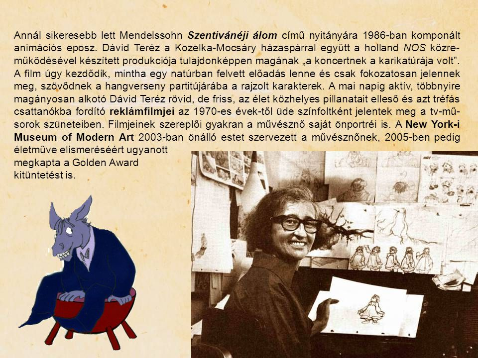 """Annál sikeresebb lett Mendelssohn Szentivánéji álom című nyitányára 1986-ban komponált animációs eposz. Dávid Teréz a Kozelka-Mocsáry házaspárral együtt a holland NOS közre-működésével készített produkciója tulajdonképpen magának """"a koncertnek a karikatúrája volt . A film úgy kezdődik, mintha egy natúrban felvett előadás lenne és csak fokozatosan jelennek meg, szövődnek a hangverseny partitújárába a rajzolt karakterek. A mai napig aktív, többnyire magányosan alkotó Dávid Teréz rövid, de friss, az élet közhelyes pillanatait elleső és azt tréfás csattanókba fordító reklámfilmjei az 1970-es évek-től üde színfoltként jelentek meg a tv-mű-sorok szüneteiben. Filmjeinek szereplői gyakran a művésznő saját önportréi is. A New York-i Museum of Modern Art 2003-ban önálló estet szervezett a művésznőnek, 2005-ben pedig életműve elismeréséért ugyanott"""