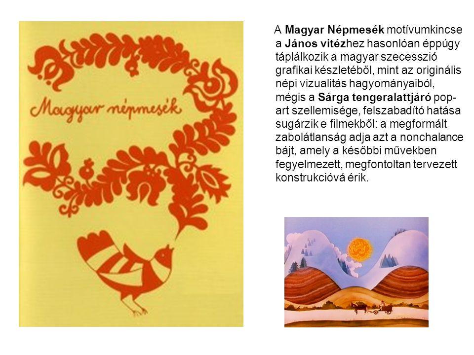 A Magyar Népmesék motívumkincse a János vitézhez hasonlóan éppúgy táplálkozik a magyar szecesszió grafikai készletéből, mint az originális népi vizualitás hagyományaiból, mégis a Sárga tengeralattjáró pop-art szellemisége, felszabadító hatása sugárzik e filmekből: a megformált zabolátlanság adja azt a nonchalance bájt, amely a későbbi művekben fegyelmezett, megfontoltan tervezett konstrukcióvá érik.