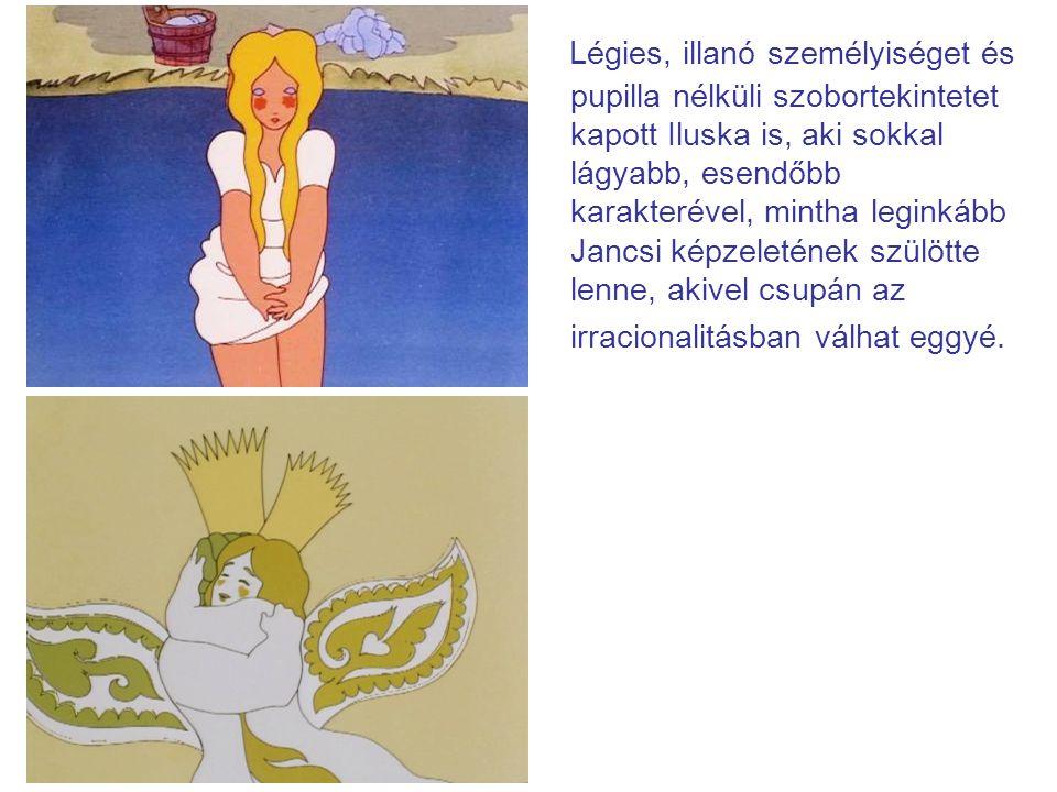 Légies, illanó személyiséget és pupilla nélküli szobortekintetet kapott Iluska is, aki sokkal lágyabb, esendőbb karakterével, mintha leginkább Jancsi képzeletének szülötte lenne, akivel csupán az irracionalitásban válhat eggyé.