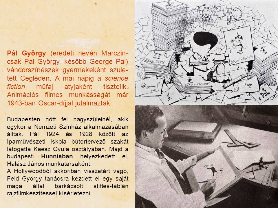 Pál György (eredeti nevén Marczin-csák Pál György, később George Pal) vándorszínészek gyermekeként szüle-tett Cegléden. A mai napig a science fiction műfaj atyjaként tisztelik. Animációs filmes munkásságát már 1943-ban Oscar-díjjal jutalmazták.