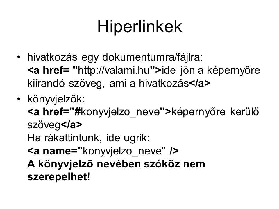 Hiperlinkek hivatkozás egy dokumentumra/fájlra: <a href= http://valami.hu >ide jön a képernyőre kiírandó szöveg, ami a hivatkozás</a>