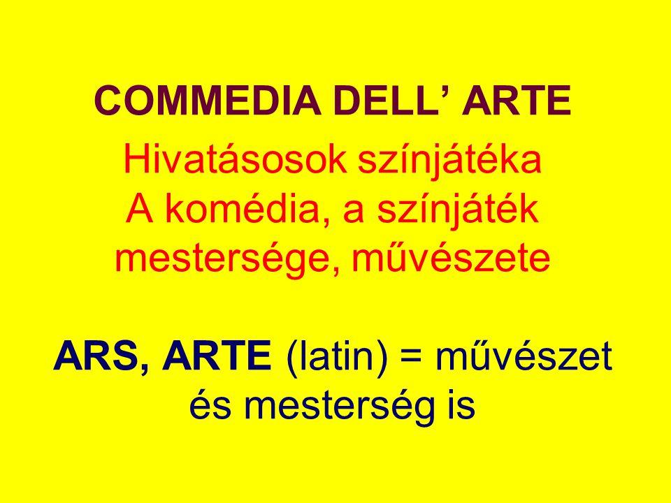 COMMEDIA DELL' ARTE Hivatásosok színjátéka A komédia, a színjáték mestersége, művészete ARS, ARTE (latin) = művészet és mesterség is
