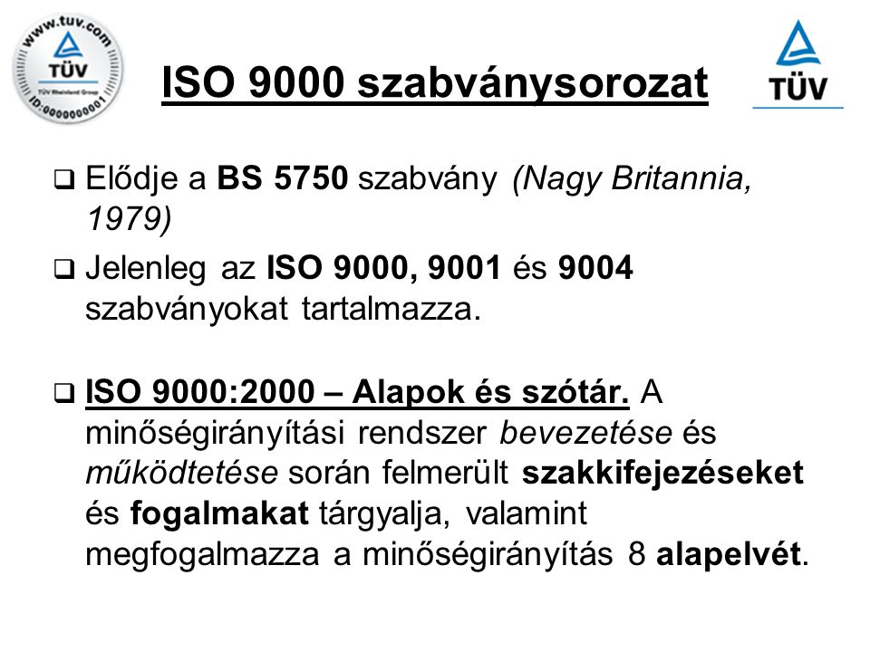 ISO 9000 szabványsorozat Elődje a BS 5750 szabvány (Nagy Britannia, 1979) Jelenleg az ISO 9000, 9001 és 9004 szabványokat tartalmazza.