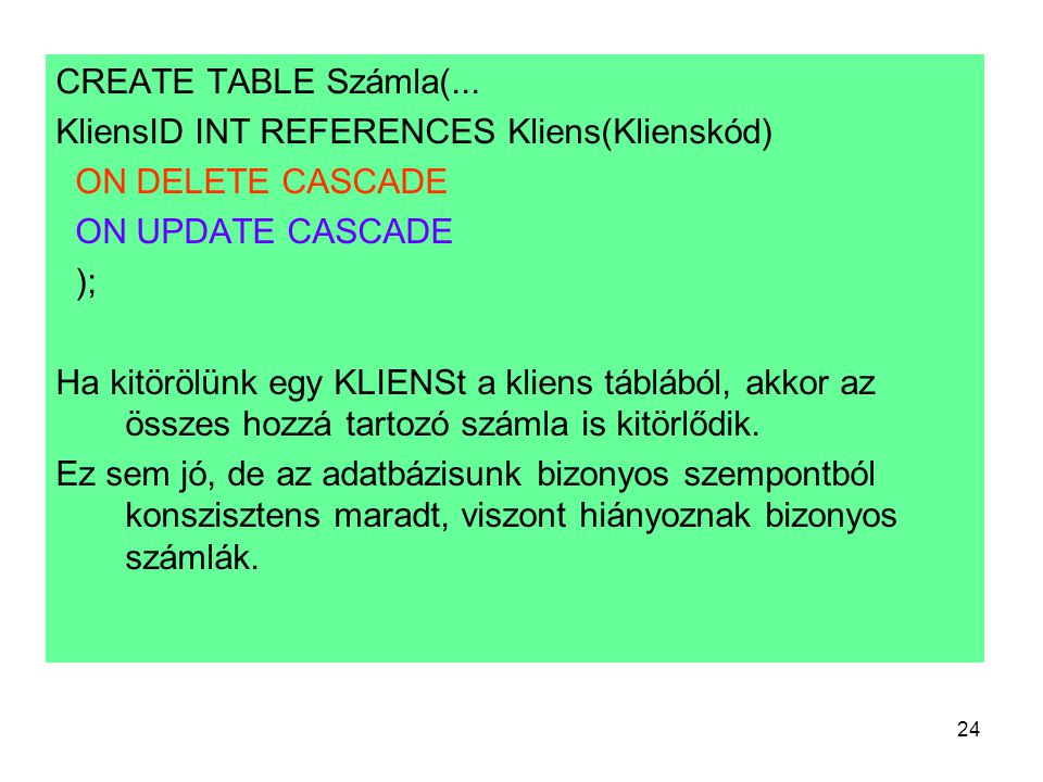 CREATE TABLE Számla(... KliensID INT REFERENCES Kliens(Klienskód) ON DELETE CASCADE. ON UPDATE CASCADE.