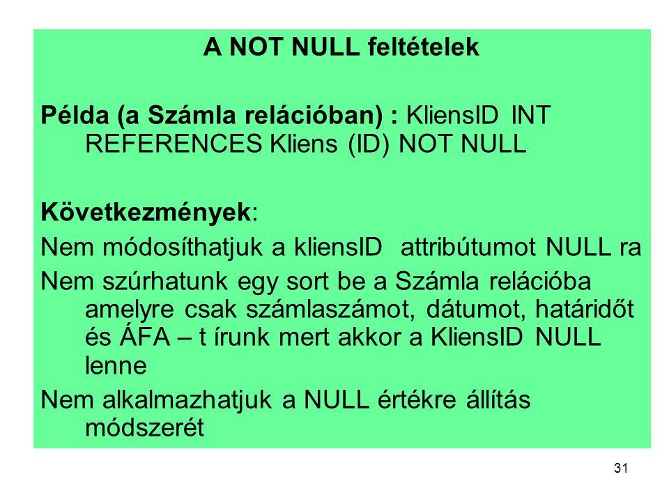 A NOT NULL feltételek Példa (a Számla relációban) : KliensID INT REFERENCES Kliens (ID) NOT NULL. Következmények: