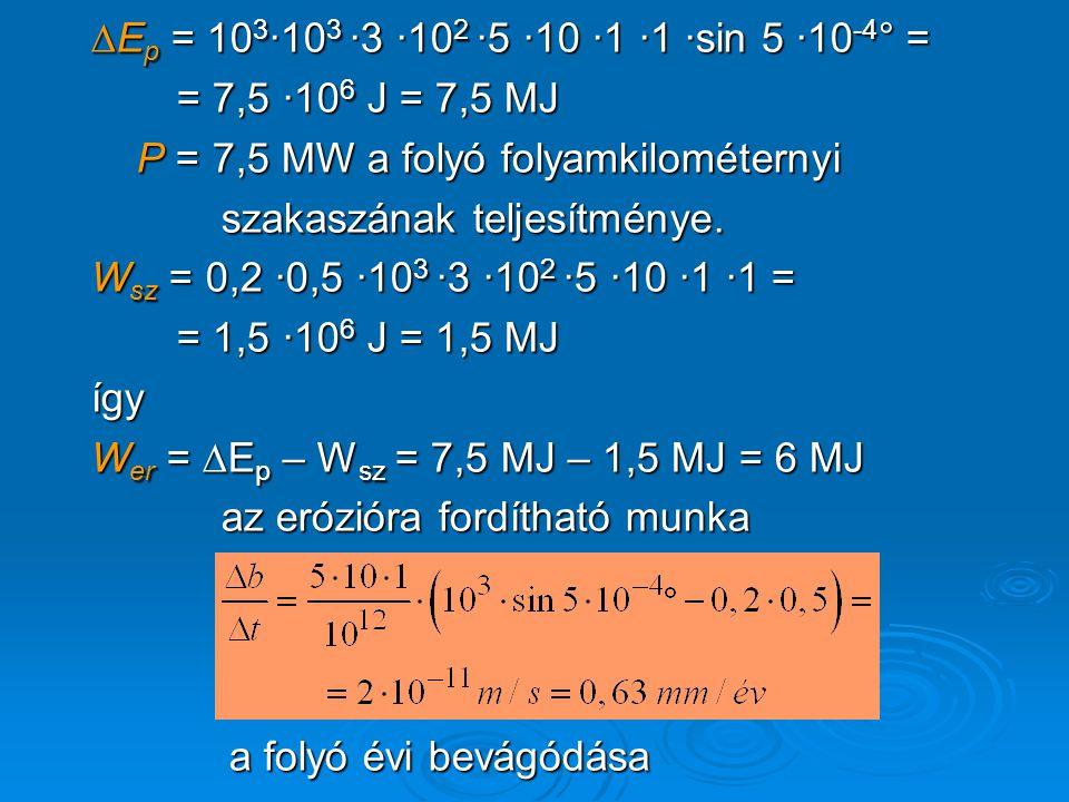 ∆Ep = 103·103 ·3 ·102 ·5 ·10 ·1 ·1 ·sin 5 ·10-4° = = 7,5 ·106 J = 7,5 MJ. P = 7,5 MW a folyó folyamkilométernyi.