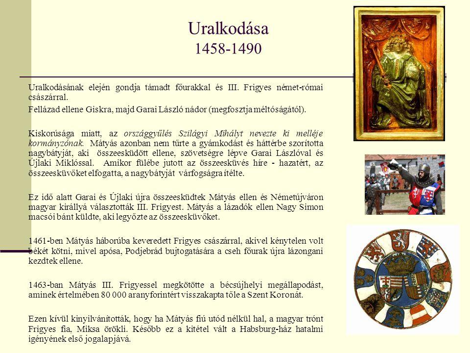 Uralkodása 1458-1490 Uralkodásának elején gondja támadt főurakkal és III. Frigyes német-római császárral.