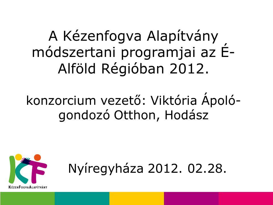 A Kézenfogva Alapítvány módszertani programjai az É-Alföld Régióban 2012. konzorcium vezető: Viktória Ápoló-gondozó Otthon, Hodász