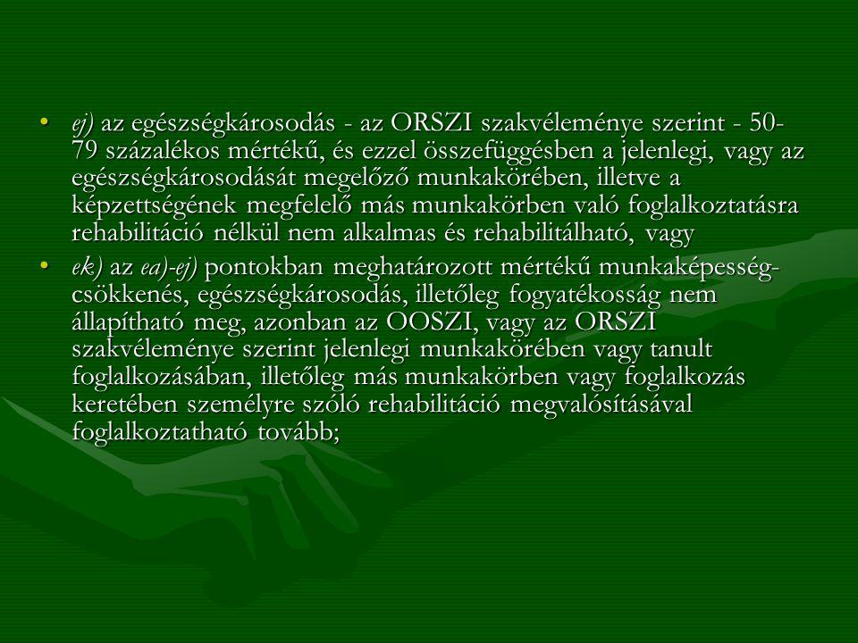 ej) az egészségkárosodás - az ORSZI szakvéleménye szerint - 50-79 százalékos mértékű, és ezzel összefüggésben a jelenlegi, vagy az egészségkárosodását megelőző munkakörében, illetve a képzettségének megfelelő más munkakörben való foglalkoztatásra rehabilitáció nélkül nem alkalmas és rehabilitálható, vagy