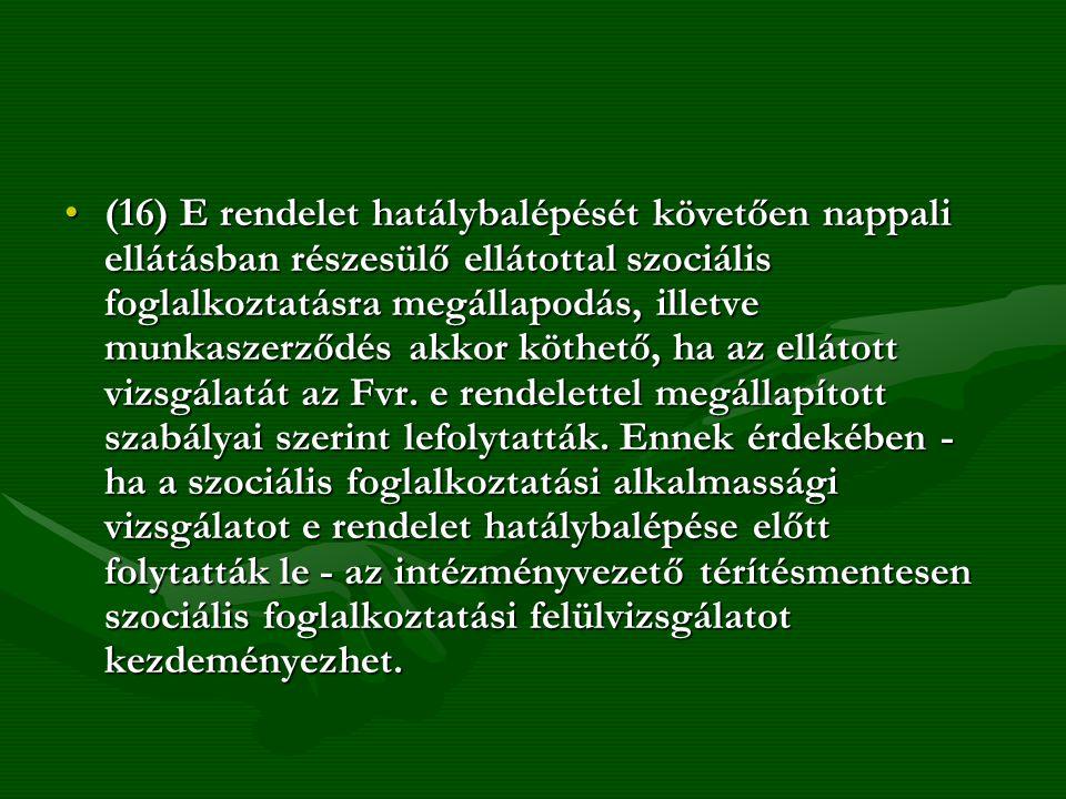 (16) E rendelet hatálybalépését követően nappali ellátásban részesülő ellátottal szociális foglalkoztatásra megállapodás, illetve munkaszerződés akkor köthető, ha az ellátott vizsgálatát az Fvr.