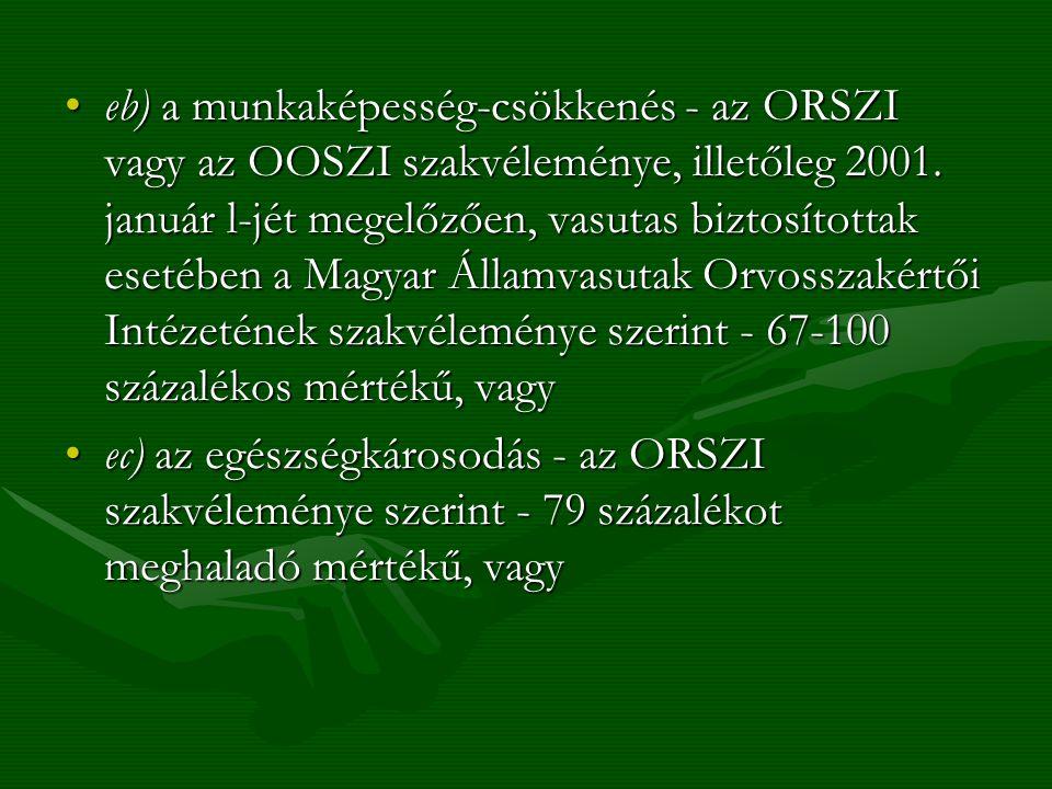 eb) a munkaképesség-csökkenés - az ORSZI vagy az OOSZI szakvéleménye, illetőleg 2001. január l-jét megelőzően, vasutas biztosítottak esetében a Magyar Államvasutak Orvosszakértői Intézetének szakvéleménye szerint - 67-100 százalékos mértékű, vagy