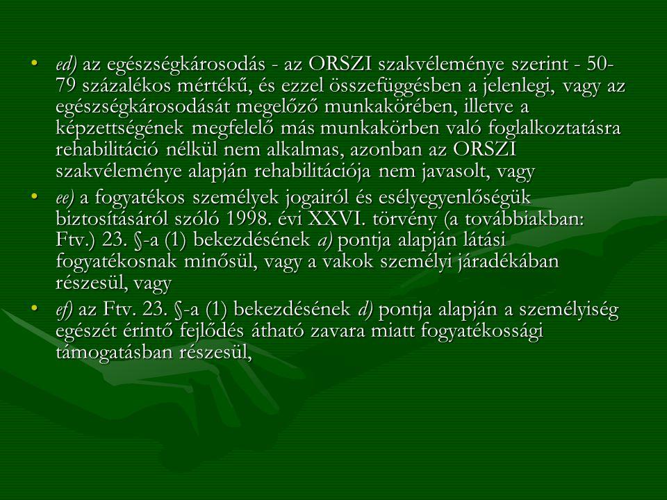 ed) az egészségkárosodás - az ORSZI szakvéleménye szerint - 50-79 százalékos mértékű, és ezzel összefüggésben a jelenlegi, vagy az egészségkárosodását megelőző munkakörében, illetve a képzettségének megfelelő más munkakörben való foglalkoztatásra rehabilitáció nélkül nem alkalmas, azonban az ORSZI szakvéleménye alapján rehabilitációja nem javasolt, vagy