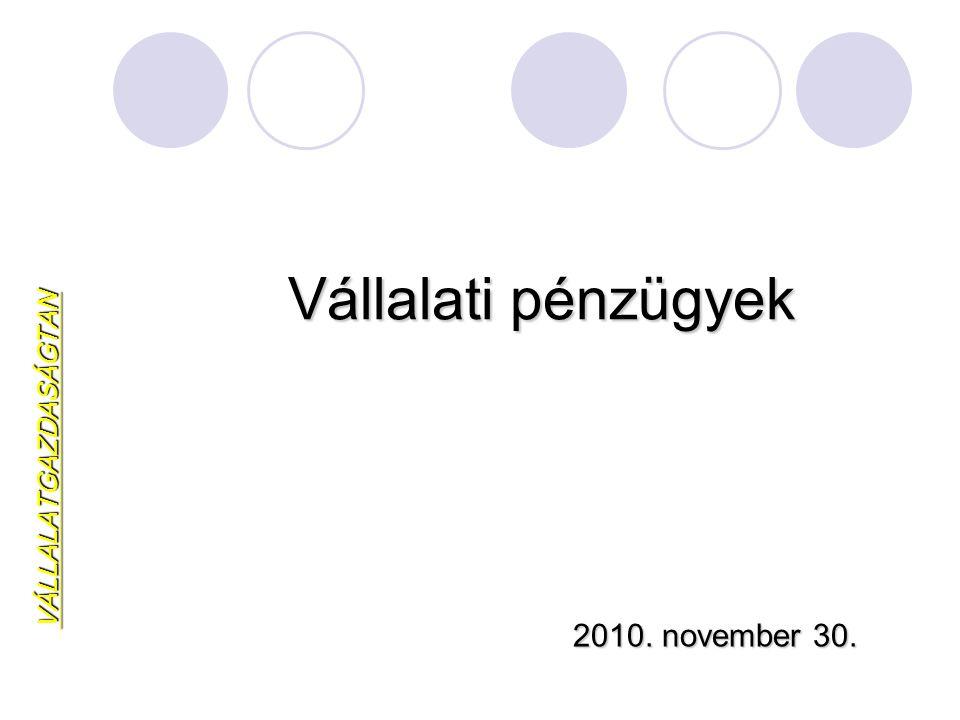 Vállalati pénzügyek VÁLLALATGAZDASÁGTAN 2010. november 30.