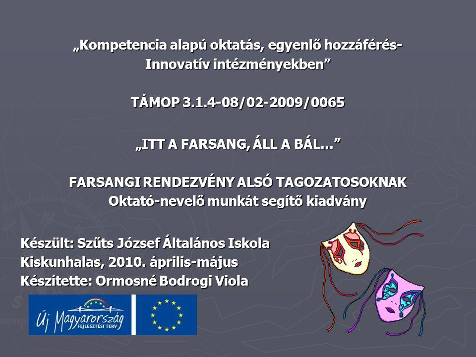 """""""Kompetencia alapú oktatás, egyenlő hozzáférés- Innovatív intézményekben TÁMOP 3.1.4-08/02-2009/0065 """"ITT A FARSANG, ÁLL A BÁL… FARSANGI RENDEZVÉNY ALSÓ TAGOZATOSOKNAK Oktató-nevelő munkát segítő kiadvány Készült: Szűts József Általános Iskola Kiskunhalas, 2010."""