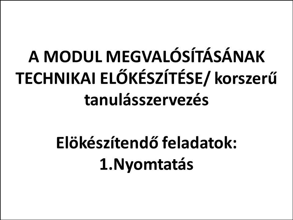 A MODUL MEGVALÓSÍTÁSÁNAK TECHNIKAI ELŐKÉSZÍTÉSE/ korszerű tanulásszervezés Elökészítendő feladatok: 1.Nyomtatás