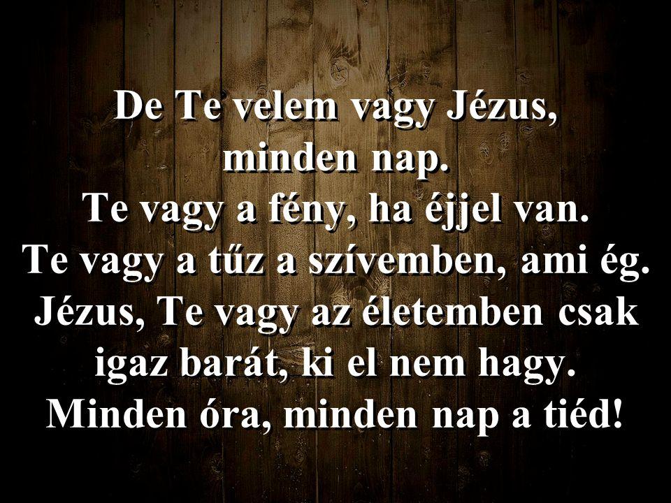De Te velem vagy Jézus, minden nap. Te vagy a fény, ha éjjel van
