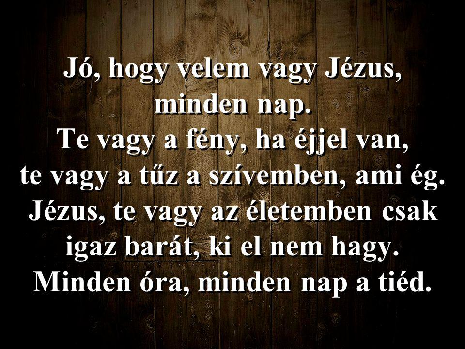 Jó, hogy velem vagy Jézus, minden nap. Te vagy a fény, ha éjjel van,