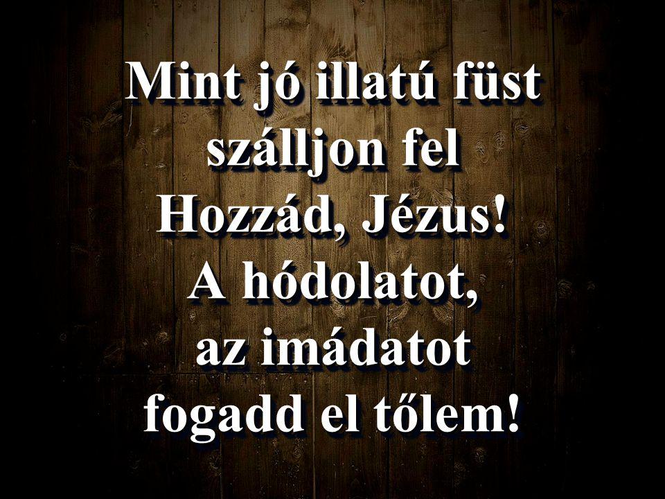 Mint jó illatú füst szálljon fel Hozzád, Jézus