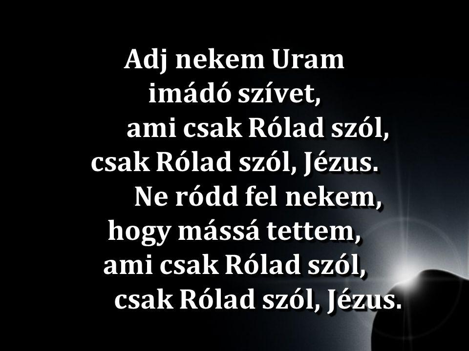 Adj nekem Uram imádó szívet,