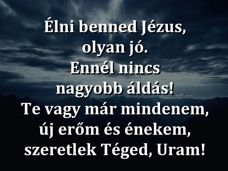 Élni benned Jézus, olyan jó. Ennél nincs nagyobb áldás!
