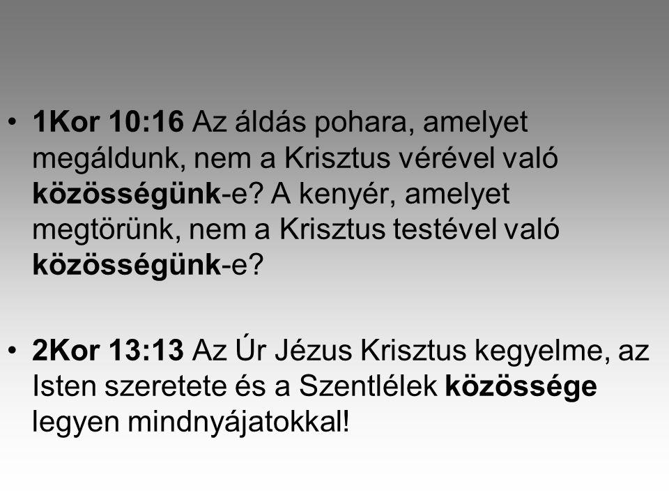 1Kor 10:16 Az áldás pohara, amelyet megáldunk, nem a Krisztus vérével való közösségünk-e A kenyér, amelyet megtörünk, nem a Krisztus testével való közösségünk-e