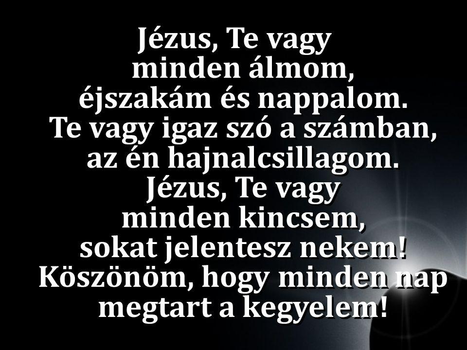 Jézus, Te vagy minden álmom, éjszakám és nappalom