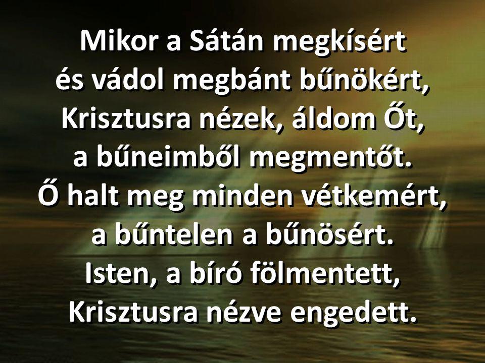 Mikor a Sátán megkísért és vádol megbánt bűnökért, Krisztusra nézek, áldom Őt, a bűneimből megmentőt.