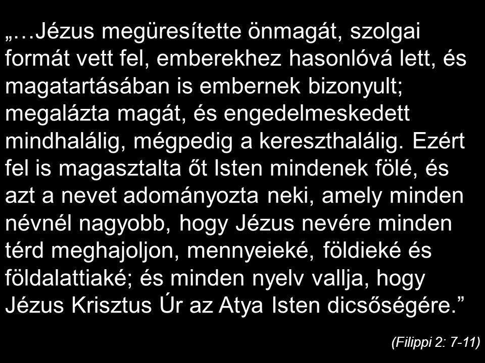 """""""…Jézus megüresítette önmagát, szolgai formát vett fel, emberekhez hasonlóvá lett, és magatartásában is embernek bizonyult; megalázta magát, és engedelmeskedett mindhalálig, mégpedig a kereszthalálig. Ezért fel is magasztalta őt Isten mindenek fölé, és azt a nevet adományozta neki, amely minden névnél nagyobb, hogy Jézus nevére minden térd meghajoljon, mennyeieké, földieké és földalattiaké; és minden nyelv vallja, hogy Jézus Krisztus Úr az Atya Isten dicsőségére."""