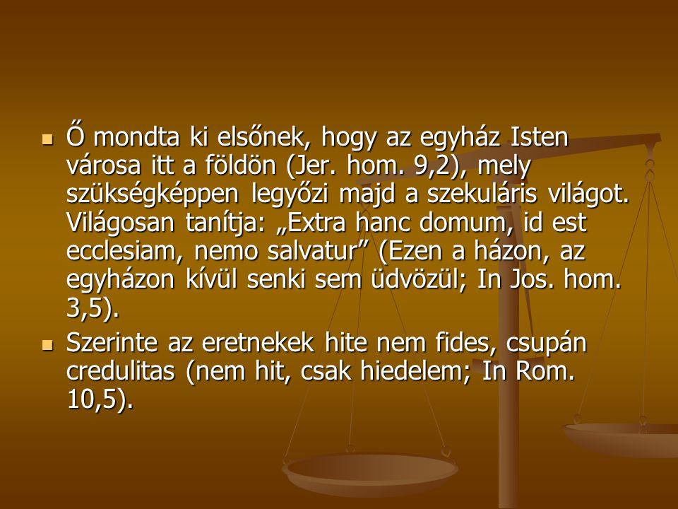 """Ő mondta ki elsőnek, hogy az egyház Isten városa itt a földön (Jer. hom. 9,2), mely szükségképpen legyőzi majd a szekuláris világot. Világosan tanítja: """"Extra hanc domum, id est ecclesiam, nemo salvatur (Ezen a házon, az egyházon kívül senki sem üdvözül; In Jos. hom. 3,5)."""