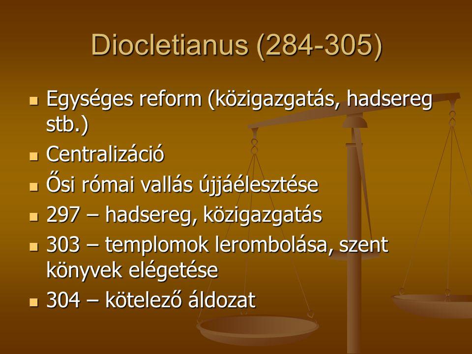 Diocletianus (284-305) Egységes reform (közigazgatás, hadsereg stb.)