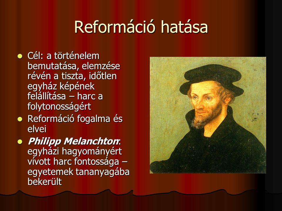 Reformáció hatása Cél: a történelem bemutatása, elemzése révén a tiszta, időtlen egyház képének felállítása – harc a folytonosságért.