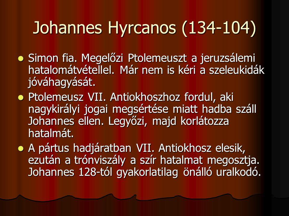 Johannes Hyrcanos (134-104) Simon fia. Megelőzi Ptolemeuszt a jeruzsálemi hatalomátvétellel. Már nem is kéri a szeleukidák jóváhagyását.