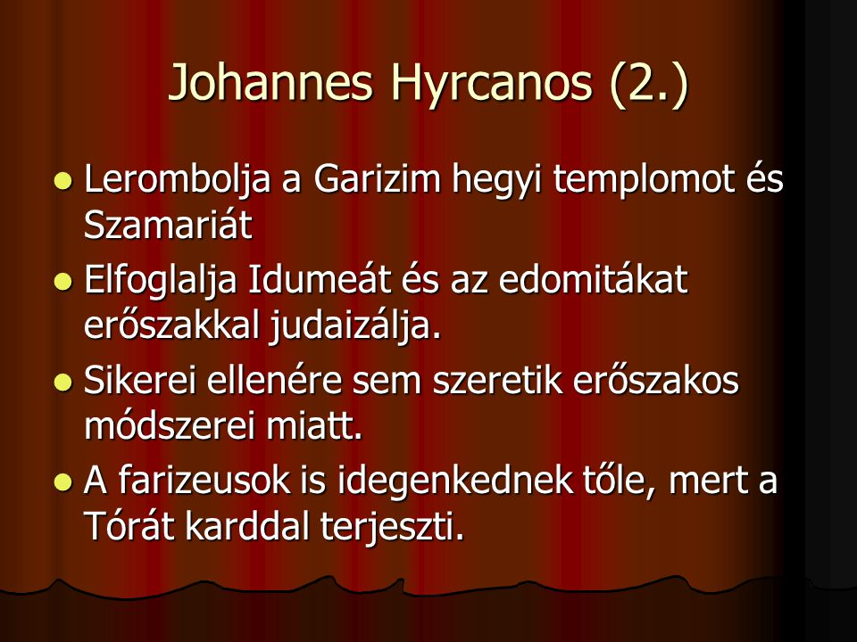 Johannes Hyrcanos (2.) Lerombolja a Garizim hegyi templomot és Szamariát. Elfoglalja Idumeát és az edomitákat erőszakkal judaizálja.
