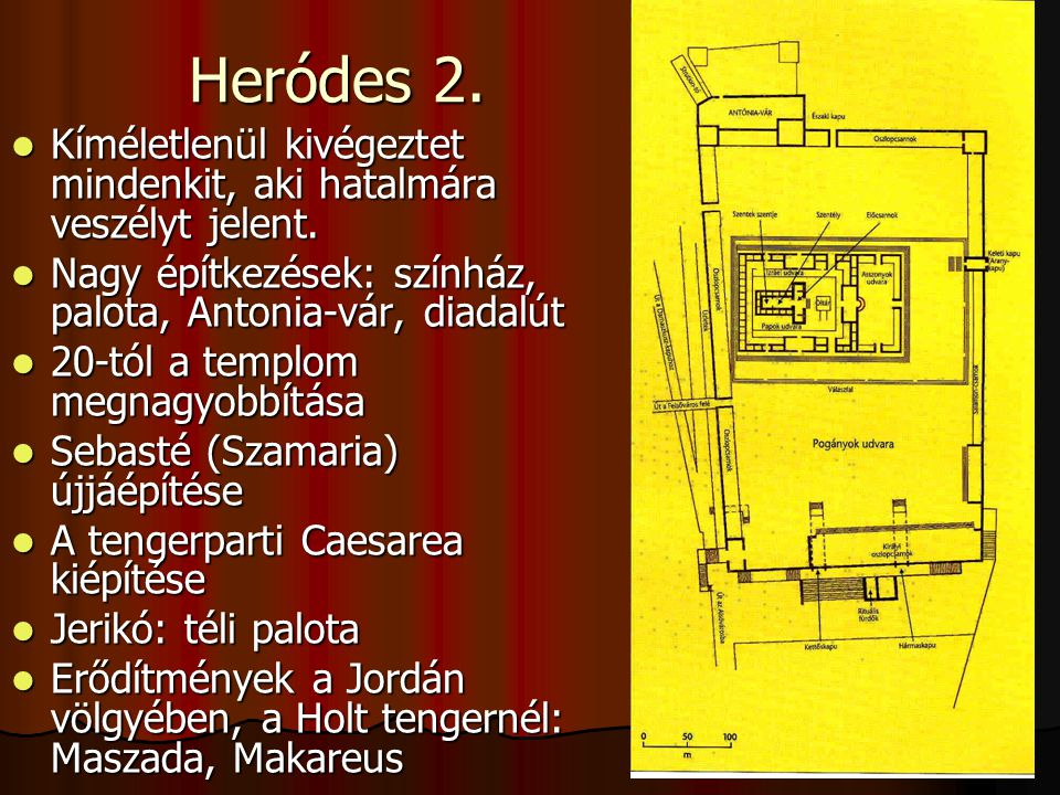 Heródes 2. Kíméletlenül kivégeztet mindenkit, aki hatalmára veszélyt jelent. Nagy építkezések: színház, palota, Antonia-vár, diadalút.