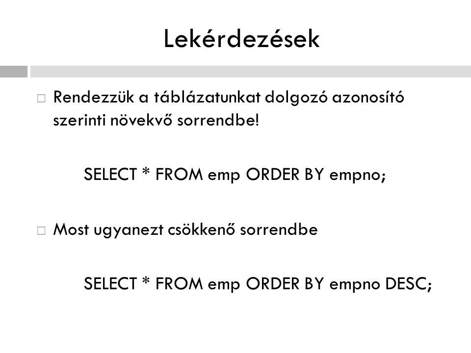 Lekérdezések Rendezzük a táblázatunkat dolgozó azonosító szerinti növekvő sorrendbe! SELECT * FROM emp ORDER BY empno;