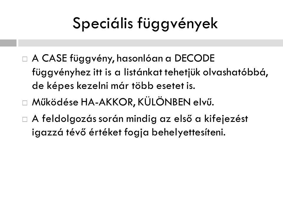 Speciális függvények A CASE függvény, hasonlóan a DECODE függvényhez itt is a listánkat tehetjük olvashatóbbá, de képes kezelni már több esetet is.