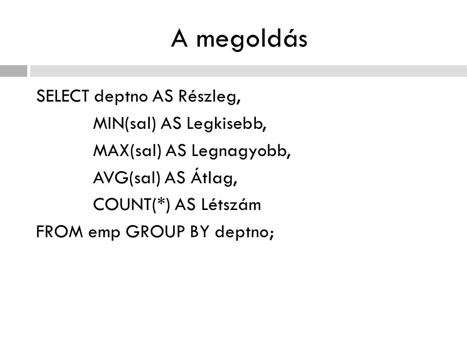 A megoldás SELECT deptno AS Részleg, MIN(sal) AS Legkisebb, MAX(sal) AS Legnagyobb, AVG(sal) AS Átlag, COUNT(*) AS Létszám FROM emp GROUP BY deptno;