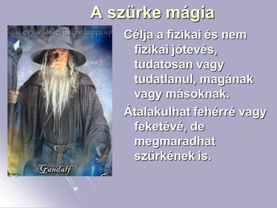 A szürke mágia Célja a fizikai és nem fizikai jótevés, tudatosan vagy tudatlanul, magának vagy másoknak.