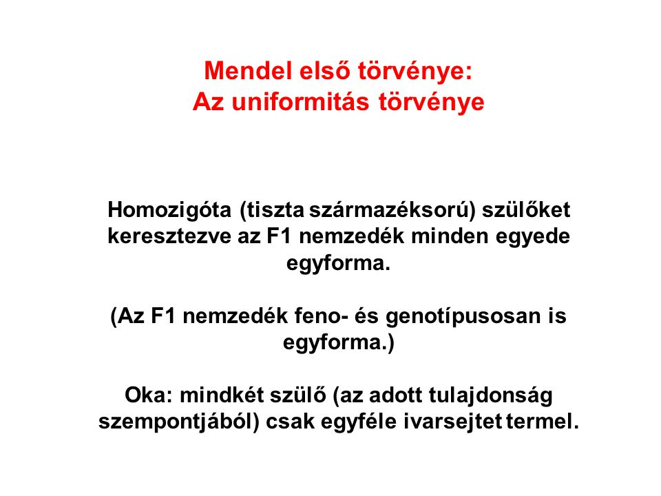 Mendel első törvénye: Az uniformitás törvénye Homozigóta (tiszta származéksorú) szülőket keresztezve az F1 nemzedék minden egyede egyforma.