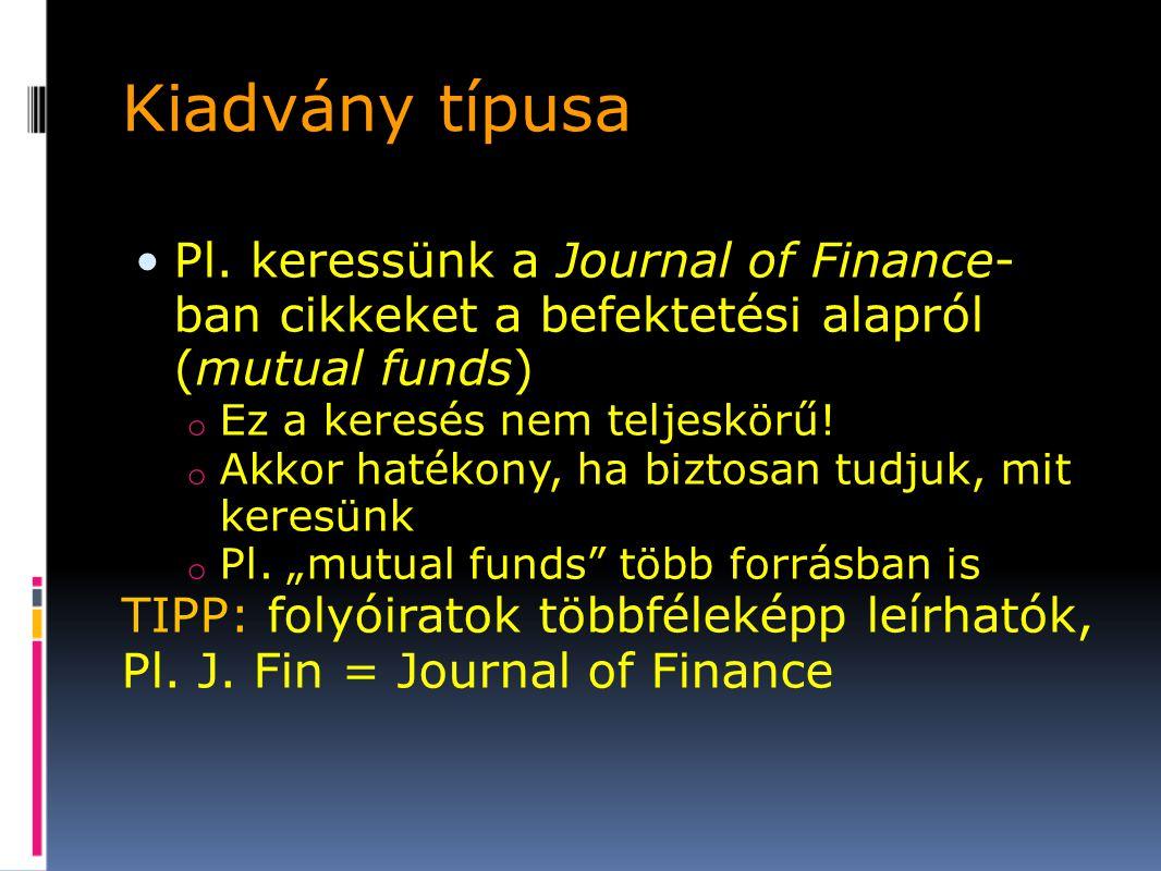 Kiadvány típusa Pl. keressünk a Journal of Finance-ban cikkeket a befektetési alapról (mutual funds)