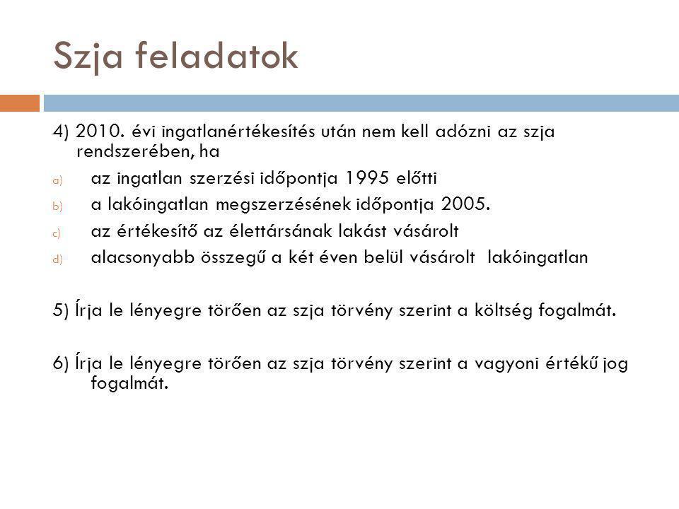 Szja feladatok 4) 2010. évi ingatlanértékesítés után nem kell adózni az szja rendszerében, ha. az ingatlan szerzési időpontja 1995 előtti.