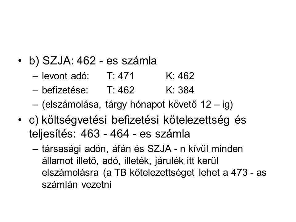b) SZJA: 462 - es számla levont adó: T: 471 K: 462. befizetése: T: 462 K: 384. (elszámolása, tárgy hónapot követő 12 – ig)