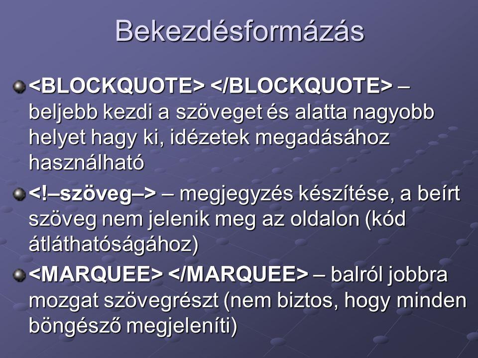Bekezdésformázás <BLOCKQUOTE> </BLOCKQUOTE> – beljebb kezdi a szöveget és alatta nagyobb helyet hagy ki, idézetek megadásához használható.