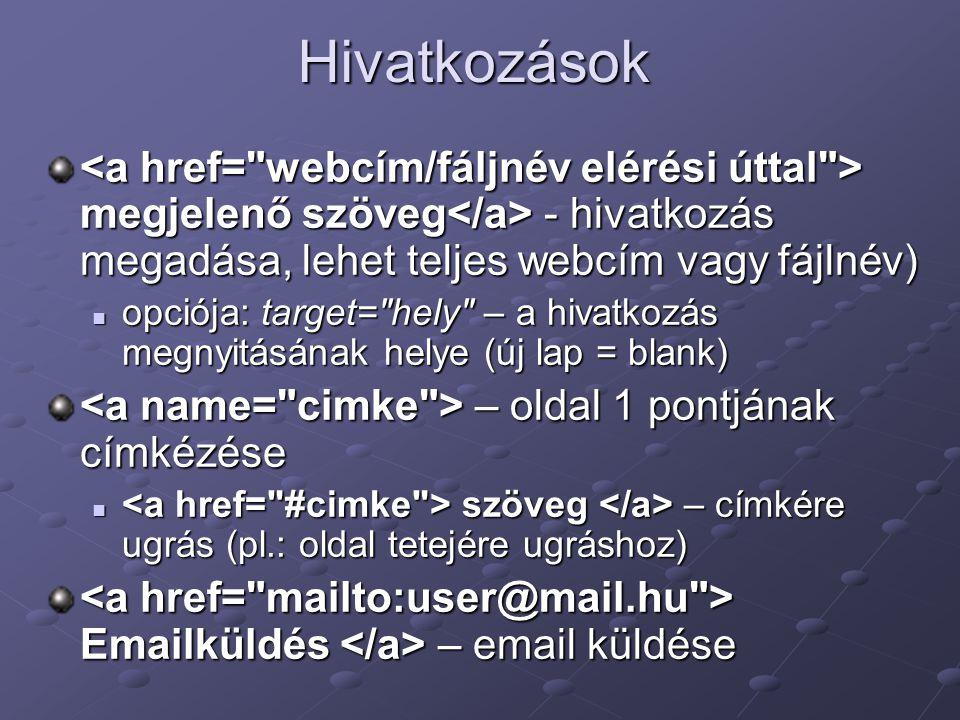 Hivatkozások <a href= webcím/fáljnév elérési úttal > megjelenő szöveg</a> - hivatkozás megadása, lehet teljes webcím vagy fájlnév)
