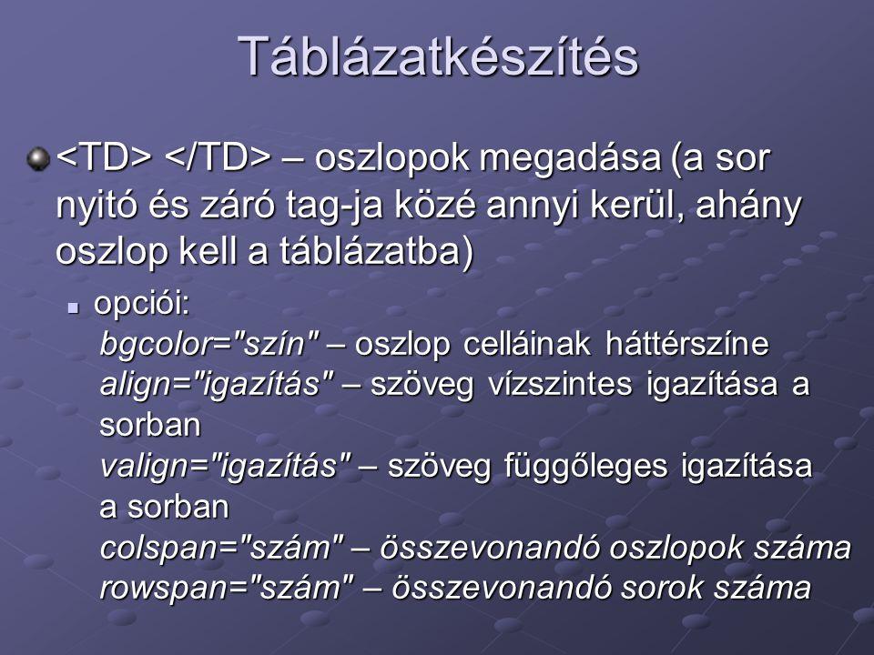 Táblázatkészítés <TD> </TD> – oszlopok megadása (a sor nyitó és záró tag-ja közé annyi kerül, ahány oszlop kell a táblázatba)