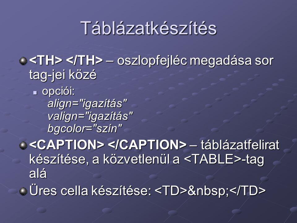 Táblázatkészítés <TH> </TH> – oszlopfejléc megadása sor tag-jei közé. opciói: align= igazítás valign= igazítás bgcolor= szín