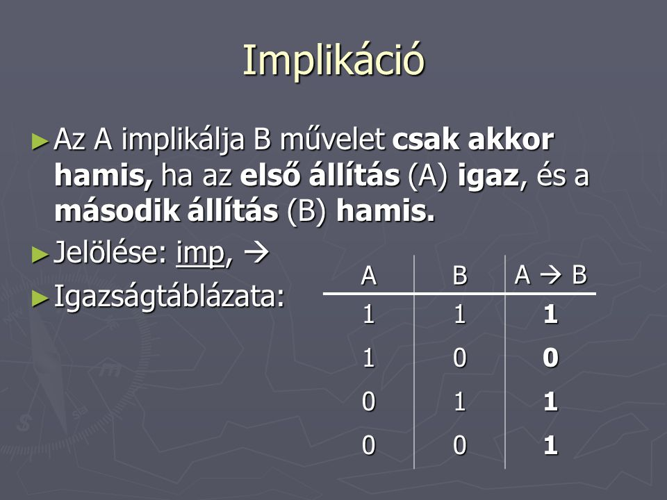 Implikáció Az A implikálja B művelet csak akkor hamis, ha az első állítás (A) igaz, és a második állítás (B) hamis.
