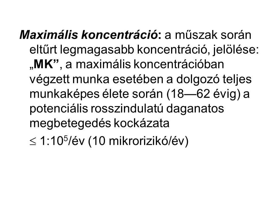"""Maximális koncentráció: a műszak során eltűrt legmagasabb koncentráció, jelölése: """"MK , a maximális koncentrációban végzett munka esetében a dolgozó teljes munkaképes élete során (18—62 évig) a potenciális rosszindulatú daganatos megbetegedés kockázata"""
