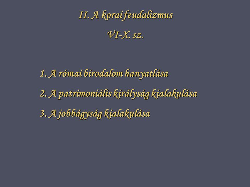 II. A korai feudalizmus VI-X. sz. 1. A római birodalom hanyatlása. 2. A patrimoniális királyság kialakulása.